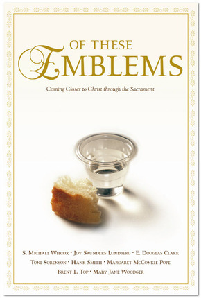 Of These Emblems: Coming Closer to Christ Through the Sacrament