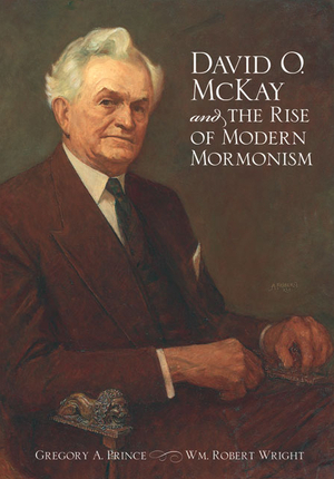 David O McKay and the Rise of Modern Mormonism
