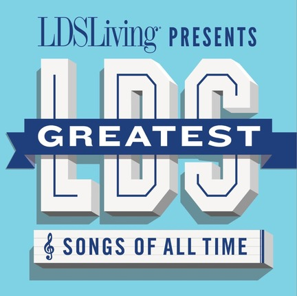 LDSLiving Presents Greatest LDS Songs of All Time